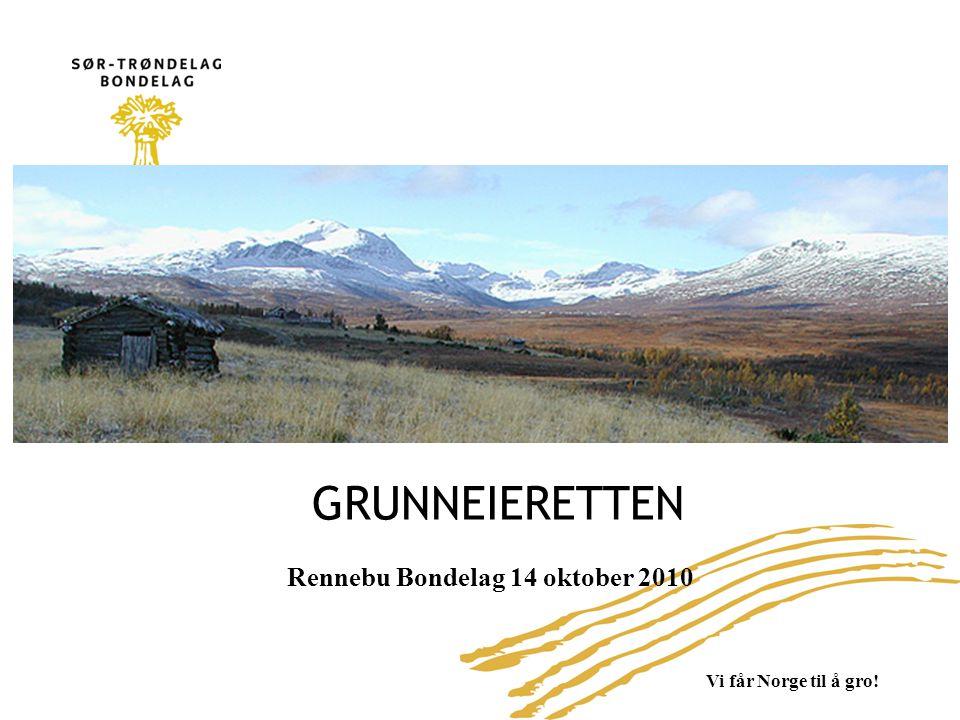 Vi får Norge til å gro! GRUNNEIERETTEN Rennebu Bondelag 14 oktober 2010