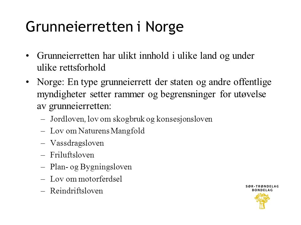 Grunneierretten i Norge •Grunneierretten har ulikt innhold i ulike land og under ulike rettsforhold •Norge: En type grunneierrett der staten og andre