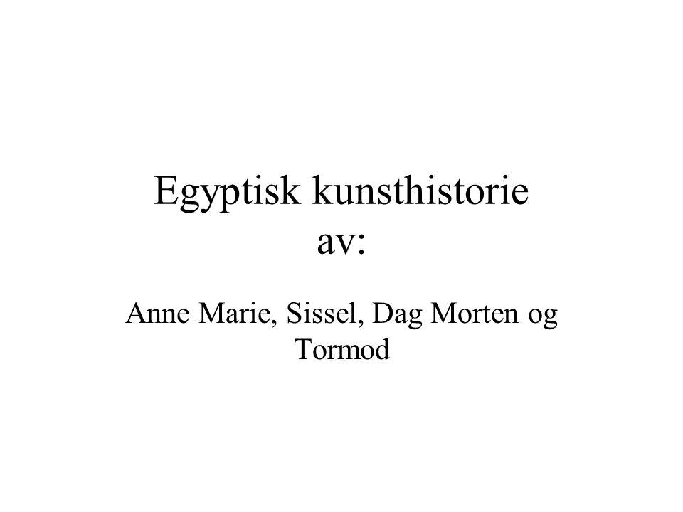 Egyptisk kunsthistorie av: Anne Marie, Sissel, Dag Morten og Tormod