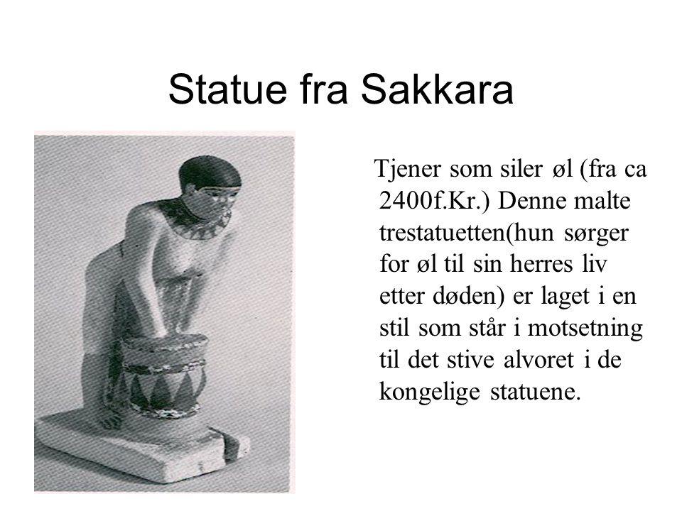 Statue fra Sakkara Tjener som siler øl (fra ca 2400f.Kr.) Denne malte trestatuetten(hun sørger for øl til sin herres liv etter døden) er laget i en stil som står i motsetning til det stive alvoret i de kongelige statuene.