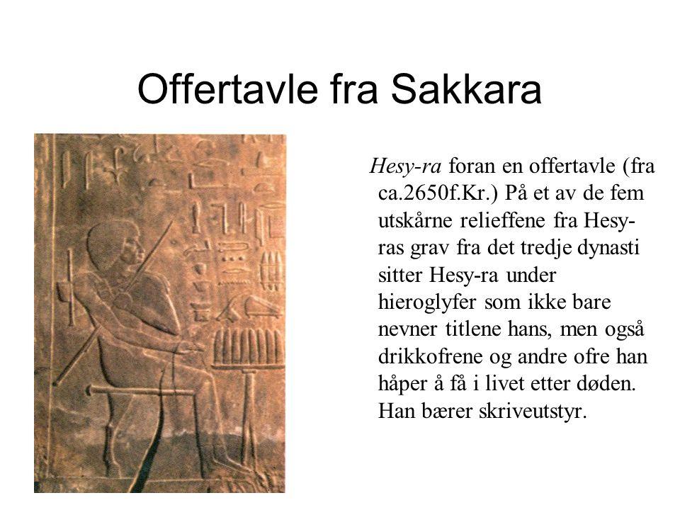 Offertavle fra Sakkara Hesy-ra foran en offertavle (fra ca.2650f.Kr.) På et av de fem utskårne relieffene fra Hesy- ras grav fra det tredje dynasti sitter Hesy-ra under hieroglyfer som ikke bare nevner titlene hans, men også drikkofrene og andre ofre han håper å få i livet etter døden.