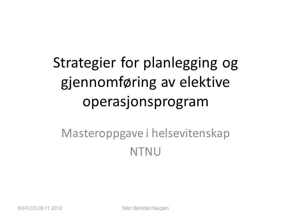 Strategier for planlegging og gjennomføring av elektive operasjonsprogram Masteroppgave i helsevitenskap NTNU NSFLOS 08.11.2012Mari Bentdal Haugen