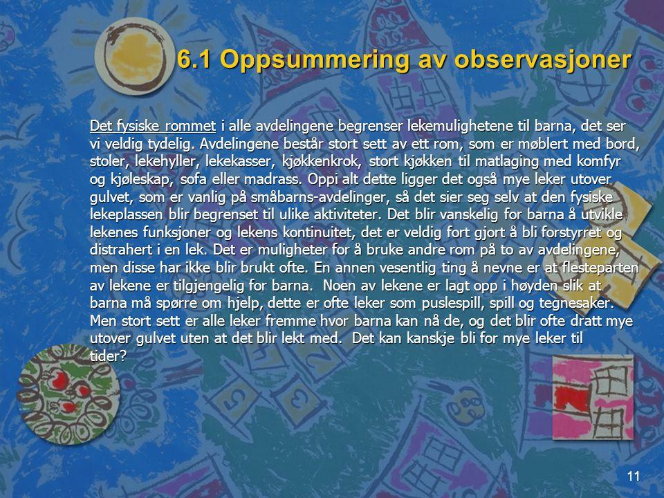 11 6.1 Oppsummering av observasjoner Det fysiske rommet i alle avdelingene begrenser lekemulighetene til barna, det ser vi veldig tydelig. Avdelingene