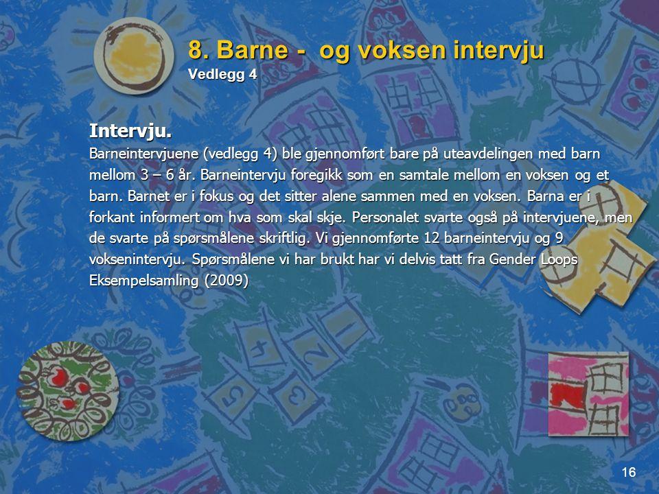16 8. Barne - og voksen intervju Vedlegg 4 Intervju. Barneintervjuene (vedlegg 4) ble gjennomført bare på uteavdelingen med barn mellom 3 – 6 år. Barn