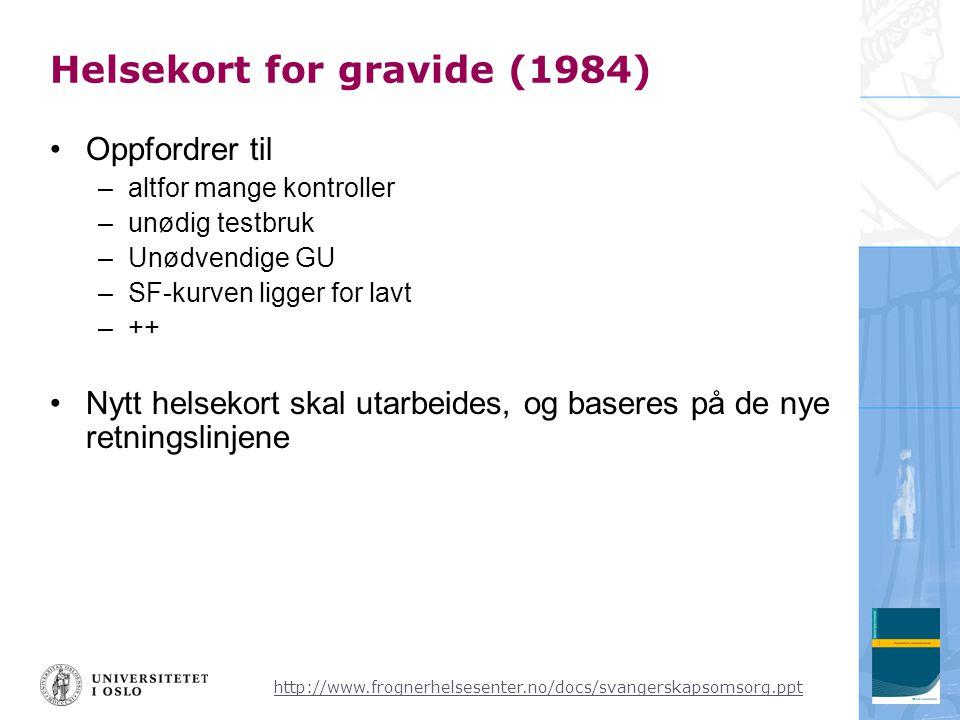 Helsekort for gravide (1984) •Oppfordrer til –altfor mange kontroller –unødig testbruk –Unødvendige GU –SF-kurven ligger for lavt –++ •Nytt helsekort skal utarbeides, og baseres på de nye retningslinjene