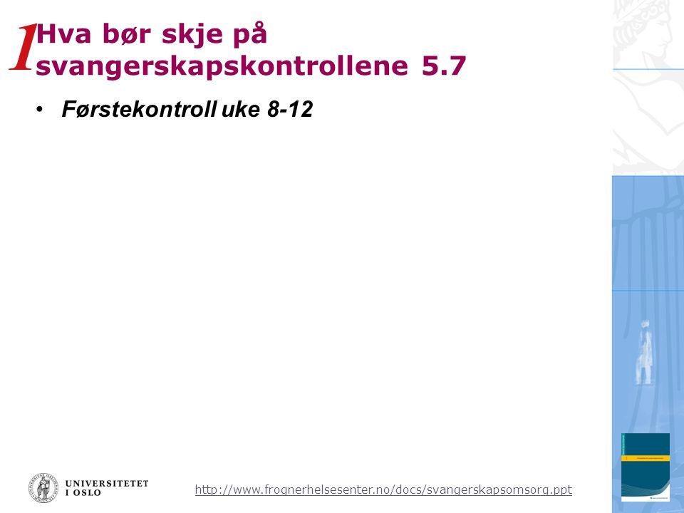 http://www.frognerhelsesenter.no/docs/svangerskapsomsorg.ppt Hva bør skje på svangerskapskontrollene 5.7 •Førstekontroll uke 8-12 1