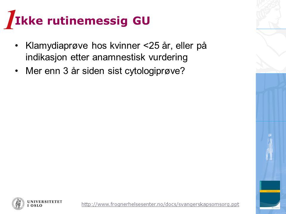http://www.frognerhelsesenter.no/docs/svangerskapsomsorg.ppt Ikke rutinemessig GU •Klamydiaprøve hos kvinner <25 år, eller på indikasjon etter anamnestisk vurdering •Mer enn 3 år siden sist cytologiprøve.