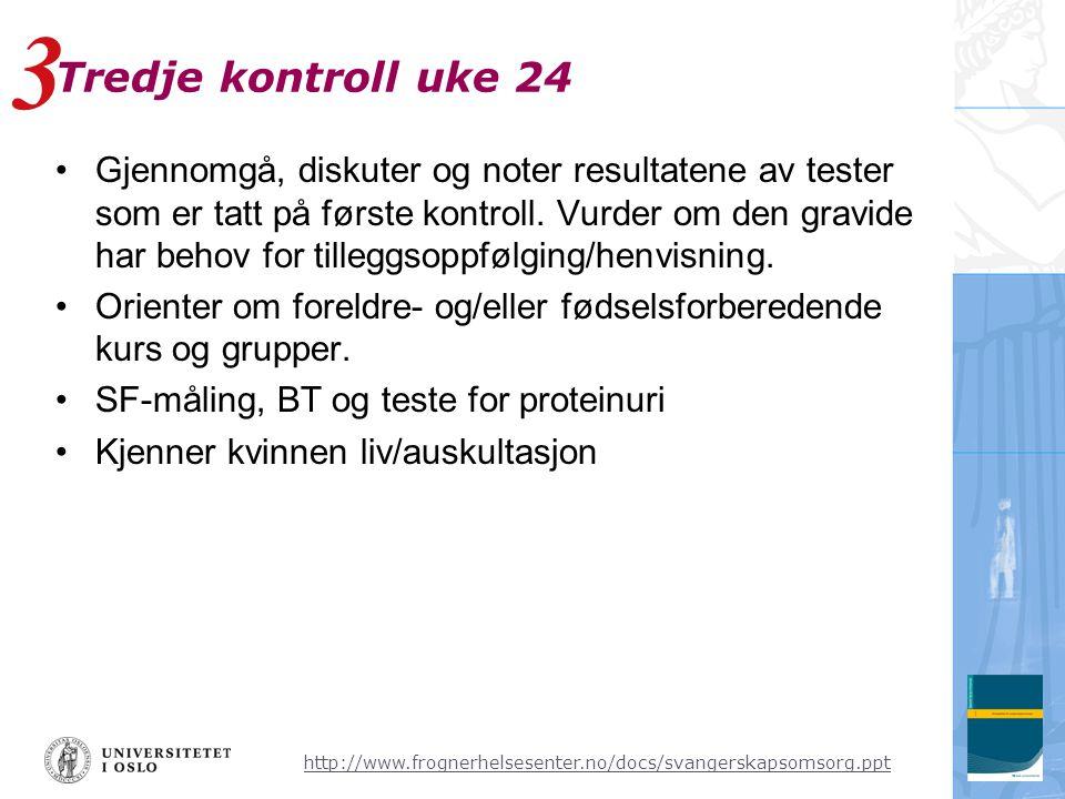 http://www.frognerhelsesenter.no/docs/svangerskapsomsorg.ppt Tredje kontroll uke 24 •Gjennomgå, diskuter og noter resultatene av tester som er tatt på første kontroll.