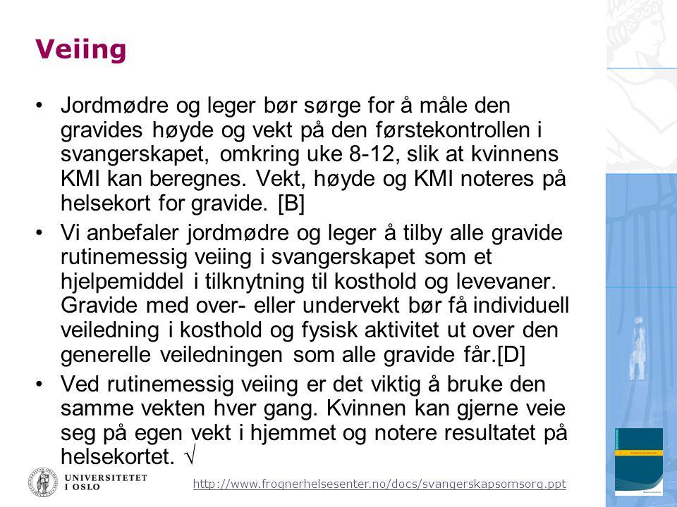 http://www.frognerhelsesenter.no/docs/svangerskapsomsorg.ppt Veiing •Jordmødre og leger bør sørge for å måle den gravides høyde og vekt på den førstekontrollen i svangerskapet, omkring uke 8-12, slik at kvinnens KMI kan beregnes.