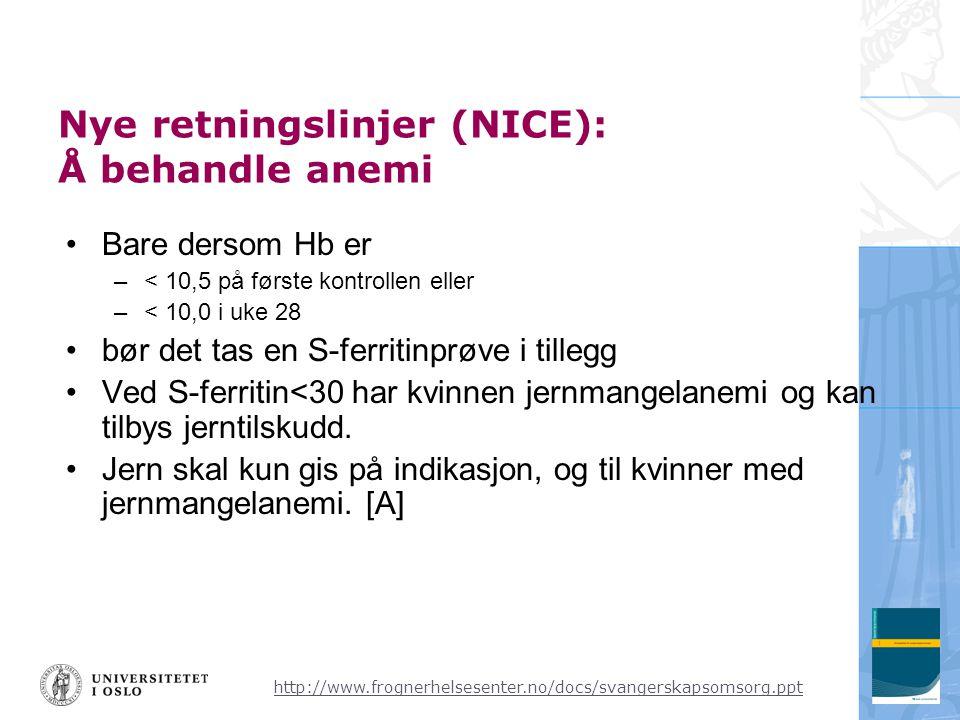 http://www.frognerhelsesenter.no/docs/svangerskapsomsorg.ppt Nye retningslinjer (NICE): Å behandle anemi •Bare dersom Hb er –< 10,5 på første kontrollen eller –< 10,0 i uke 28 •bør det tas en S-ferritinprøve i tillegg •Ved S-ferritin<30 har kvinnen jernmangelanemi og kan tilbys jerntilskudd.