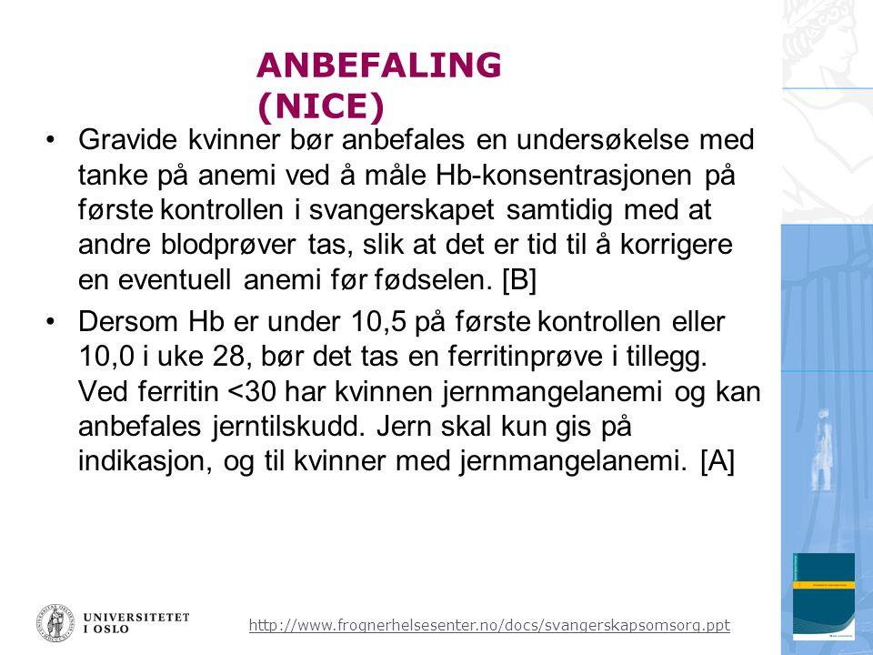 http://www.frognerhelsesenter.no/docs/svangerskapsomsorg.ppt ANBEFALING (NICE) •Gravide kvinner bør anbefales en undersøkelse med tanke på anemi ved å måle Hb-konsentrasjonen på første kontrollen i svangerskapet samtidig med at andre blodprøver tas, slik at det er tid til å korrigere en eventuell anemi før fødselen.
