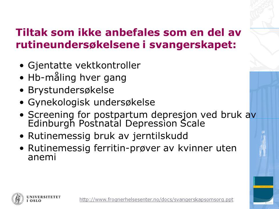 http://www.frognerhelsesenter.no/docs/svangerskapsomsorg.ppt Tiltak som ikke anbefales som en del av rutineundersøkelsene i svangerskapet: •Gjentatte vektkontroller •Hb-måling hver gang •Brystundersøkelse •Gynekologisk undersøkelse •Screening for postpartum depresjon ved bruk av Edinburgh Postnatal Depression Scale •Rutinemessig bruk av jerntilskudd •Rutinemessig ferritin-prøver av kvinner uten anemi