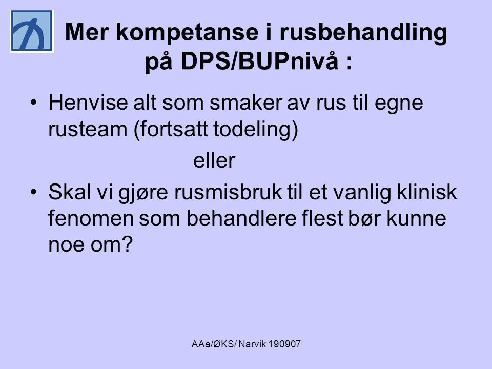 AAa/ØKS/ Narvik 190907 Mer kompetanse i rusbehandling på DPS/BUPnivå : •Henvise alt som smaker av rus til egne rusteam (fortsatt todeling) eller •Skal