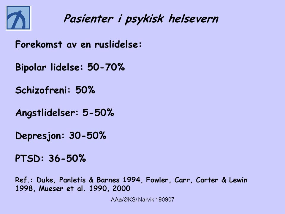 AAa/ØKS/ Narvik 190907 Pasienter i psykisk helsevern Forekomst av en ruslidelse: Bipolar lidelse: 50-70% Schizofreni: 50% Angstlidelser: 5-50% Depresj