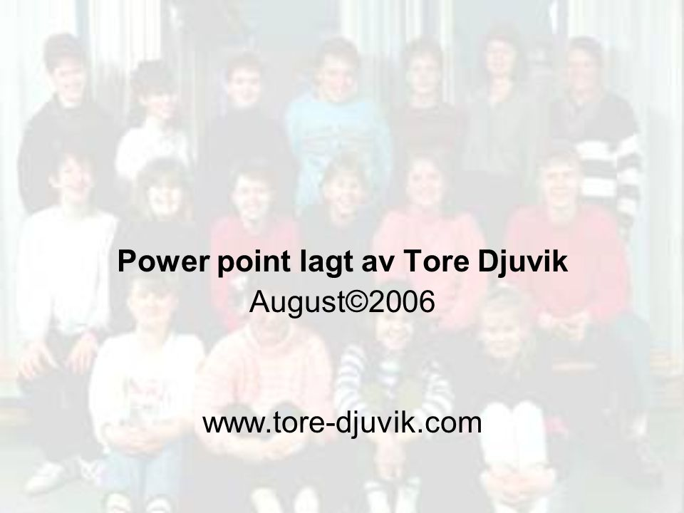 Power point lagt av Tore Djuvik August©2006 www.tore-djuvik.com