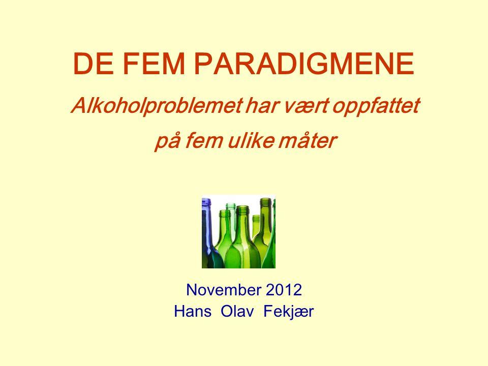 DE FEM PARADIGMENE Alkoholproblemet har vært oppfattet på fem ulike måter November 2012 Hans Olav Fekjær