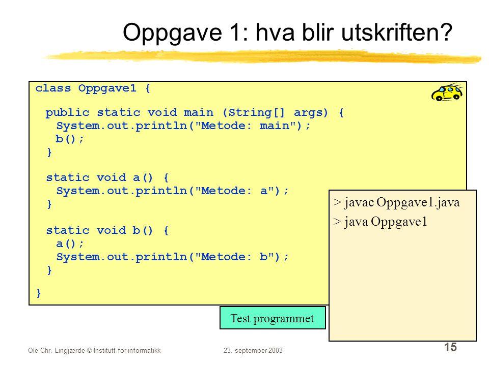 Ole Chr. Lingjærde © Institutt for informatikk23. september 2003 15 Oppgave 1: hva blir utskriften? class Oppgave1 { public static void main (String[]