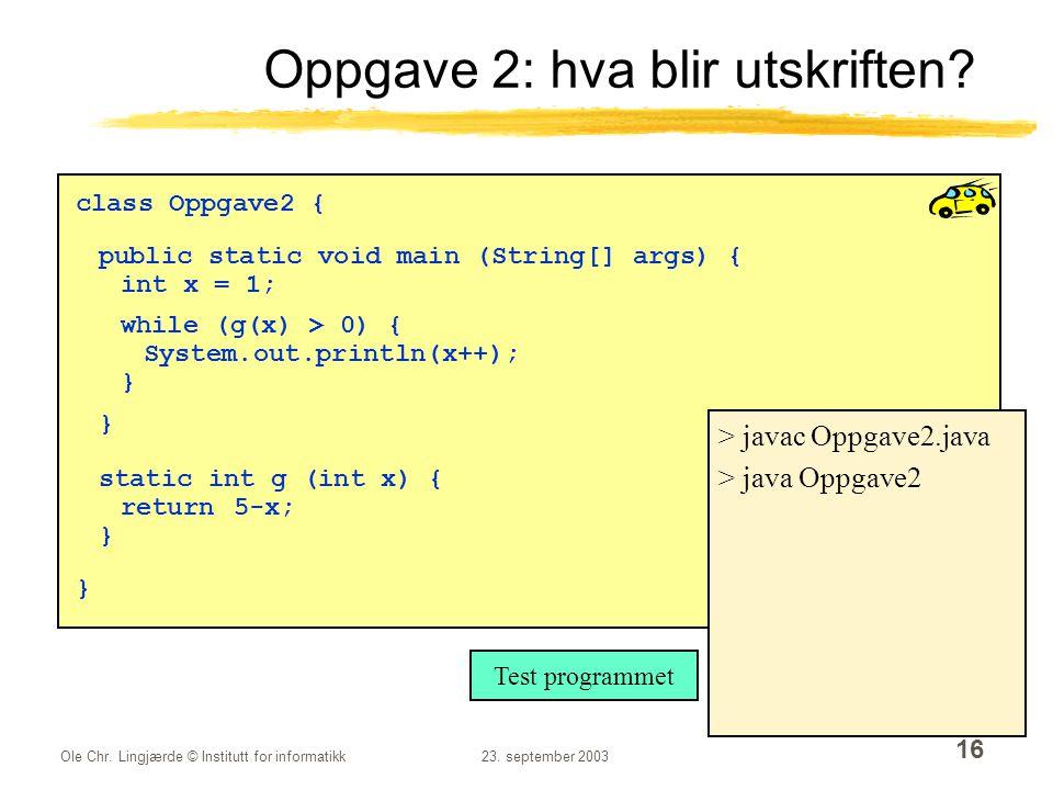 Ole Chr.Lingjærde © Institutt for informatikk23. september 2003 16 Oppgave 2: hva blir utskriften.