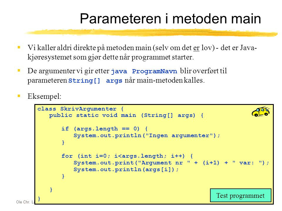 Ole Chr. Lingjærde © Institutt for informatikk23. september 2003 17 Parameteren i metoden main  Vi kaller aldri direkte på metoden main (selv om det