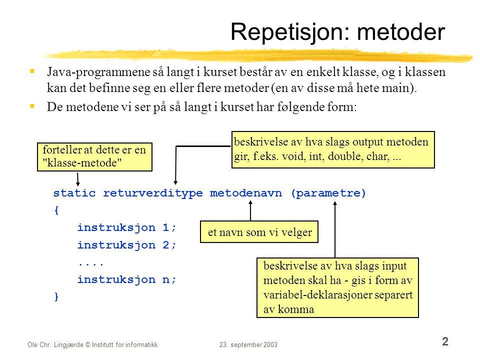Ole Chr. Lingjærde © Institutt for informatikk23. september 2003 2 Repetisjon: metoder  Java-programmene så langt i kurset består av en enkelt klasse
