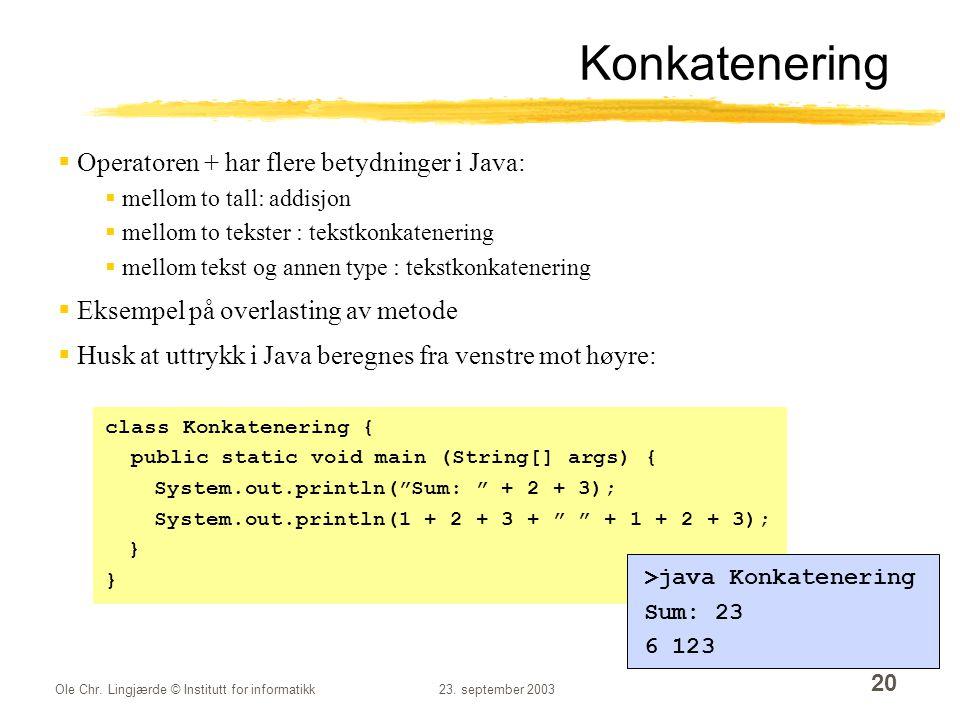 Ole Chr. Lingjærde © Institutt for informatikk23. september 2003 20 Konkatenering  Operatoren + har flere betydninger i Java:  mellom to tall: addis