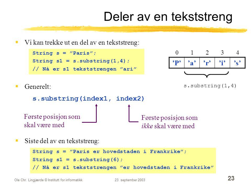 """Ole Chr. Lingjærde © Institutt for informatikk23. september 2003 23 Deler av en tekststreng  Vi kan trekke ut en del av en tekststreng: String s = """"P"""