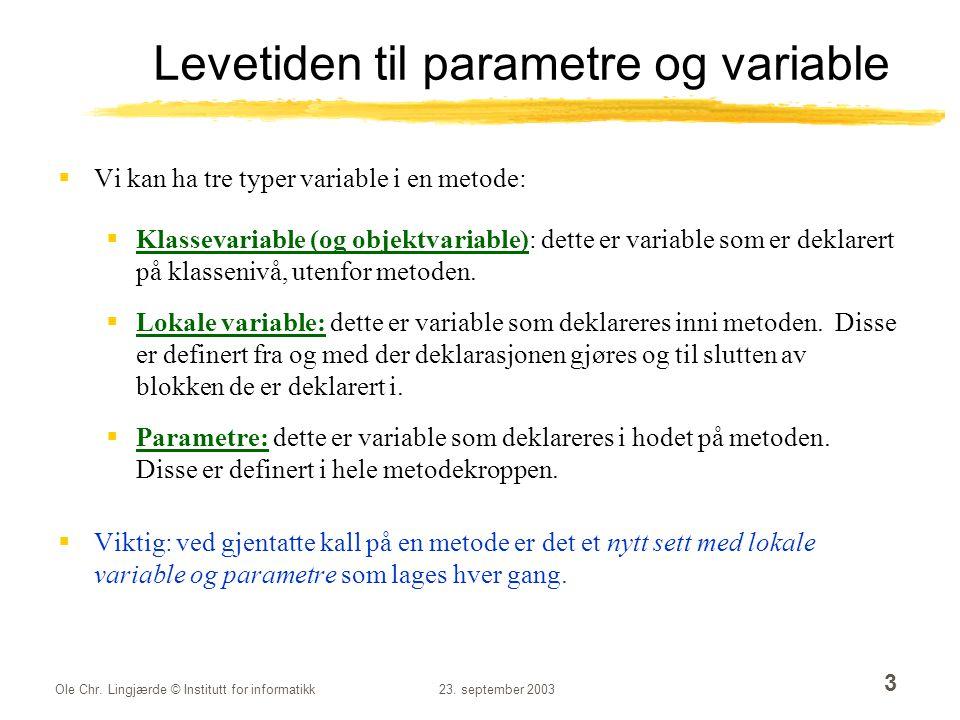 Ole Chr. Lingjærde © Institutt for informatikk23. september 2003 3 Levetiden til parametre og variable  Vi kan ha tre typer variable i en metode:  K