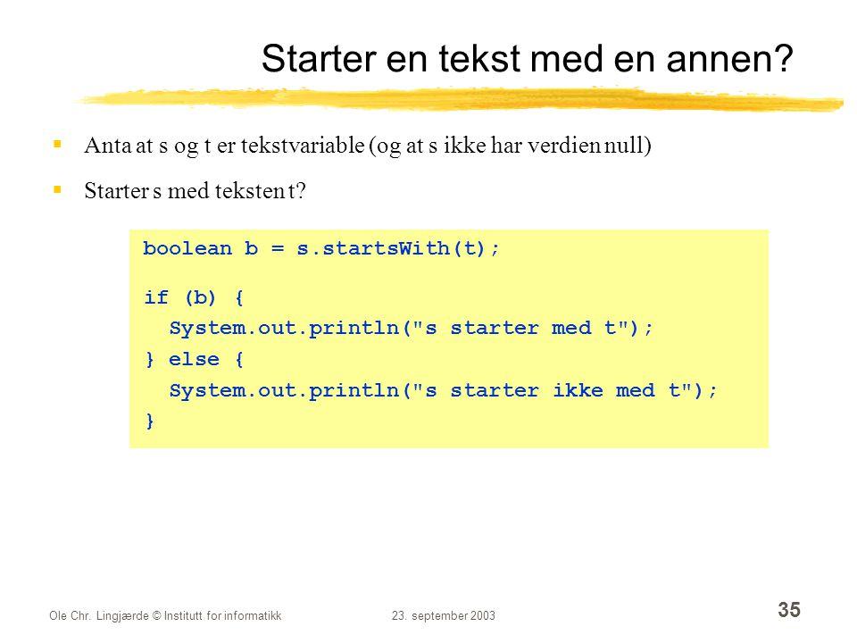 Ole Chr. Lingjærde © Institutt for informatikk23. september 2003 35 Starter en tekst med en annen?  Anta at s og t er tekstvariable (og at s ikke har