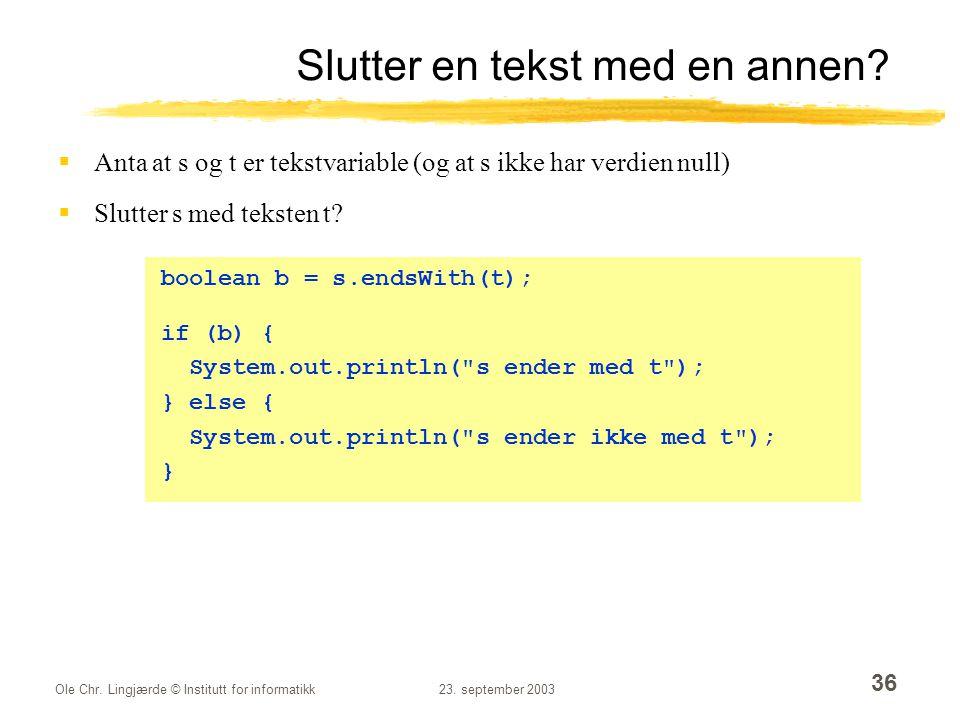 Ole Chr. Lingjærde © Institutt for informatikk23. september 2003 36 Slutter en tekst med en annen?  Anta at s og t er tekstvariable (og at s ikke har