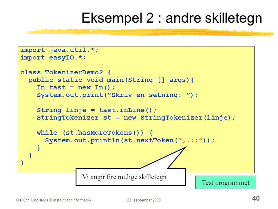 Ole Chr. Lingjærde © Institutt for informatikk23. september 2003 40 Eksempel 2 : andre skilletegn import java.util.*; import easyIO.*; class Tokenizer