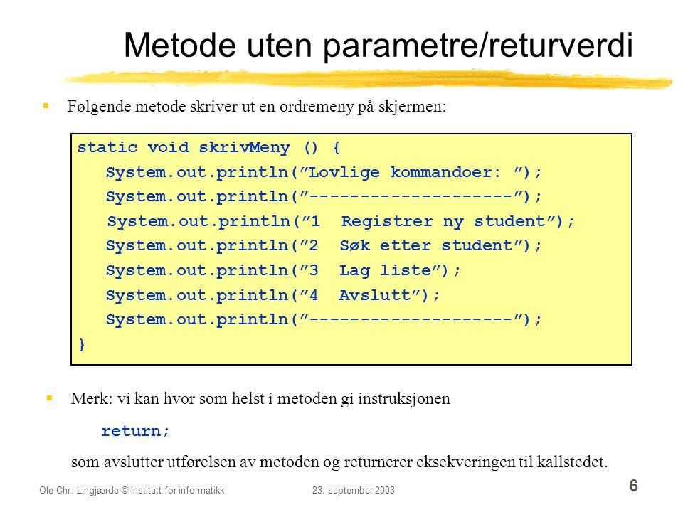 Ole Chr. Lingjærde © Institutt for informatikk23. september 2003 6 Metode uten parametre/returverdi  Følgende metode skriver ut en ordremeny på skjer