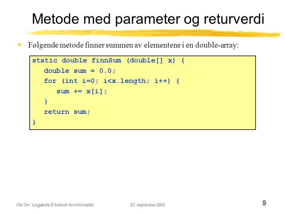 Ole Chr. Lingjærde © Institutt for informatikk23. september 2003 9 Metode med parameter og returverdi  Følgende metode finner summen av elementene i