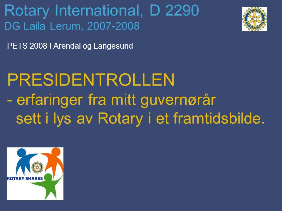 Rotary International, D 2290 DG Laila Lerum, 2007-2008 PETS 2008 I Arendal og Langesund PRESIDENTROLLEN - erfaringer fra mitt guvernørår sett i lys av