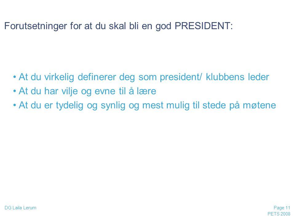 PETS 2008 Page 11 DG Laila Lerum Forutsetninger for at du skal bli en god PRESIDENT: •At du virkelig definerer deg som president/ klubbens leder •At d