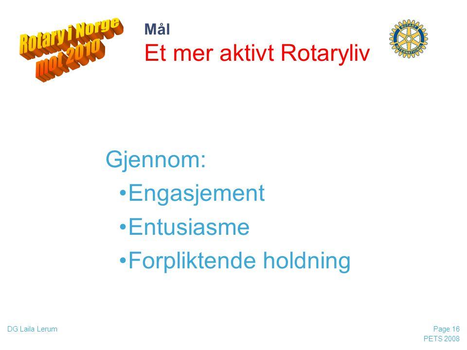 PETS 2008 Page 16 DG Laila Lerum Mål Et mer aktivt Rotaryliv Gjennom: •Engasjement •Entusiasme •Forpliktende holdning