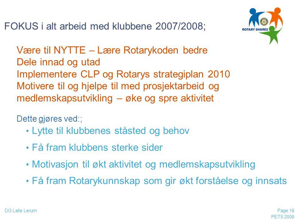 PETS 2008 Page 18 DG Laila Lerum FOKUS i alt arbeid med klubbene 2007/2008; Være til NYTTE – Lære Rotarykoden bedre Dele innad og utad Implementere CL
