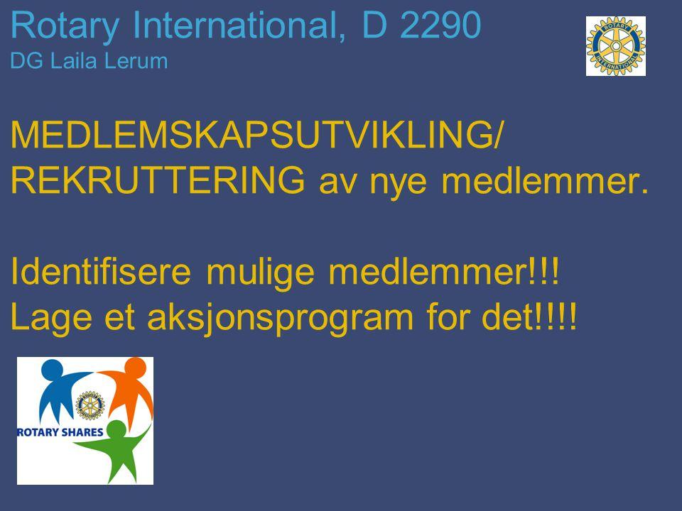 Rotary International, D 2290 DG Laila Lerum MEDLEMSKAPSUTVIKLING/ REKRUTTERING av nye medlemmer. Identifisere mulige medlemmer!!! Lage et aksjonsprogr