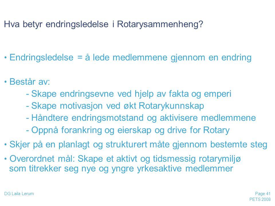 PETS 2008 Page 41 DG Laila Lerum Hva betyr endringsledelse i Rotarysammenheng? • Endringsledelse = å lede medlemmene gjennom en endring • Består av: -