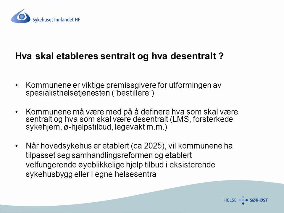 """Hva skal etableres sentralt og hva desentralt ? •Kommunene er viktige premissgivere for utformingen av spesialisthelsetjenesten (""""bestillere"""") •Kommun"""