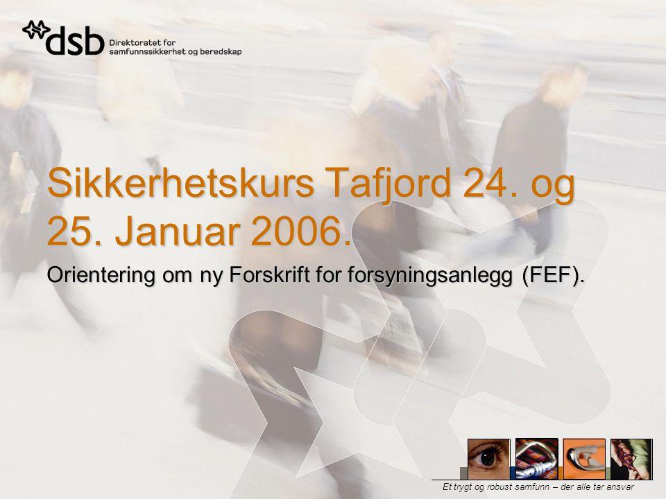 Et trygt og robust samfunn – der alle tar ansvar Sikkerhetskurs Tafjord 24. og 25. Januar 2006. Orientering om ny Forskrift for forsyningsanlegg (FEF)