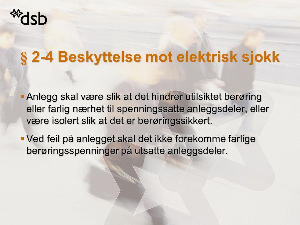 § 2-4 Beskyttelse mot elektrisk sjokk  Anlegg skal være slik at det hindrer utilsiktet berøring eller farlig nærhet til spenningssatte anleggsdeler,