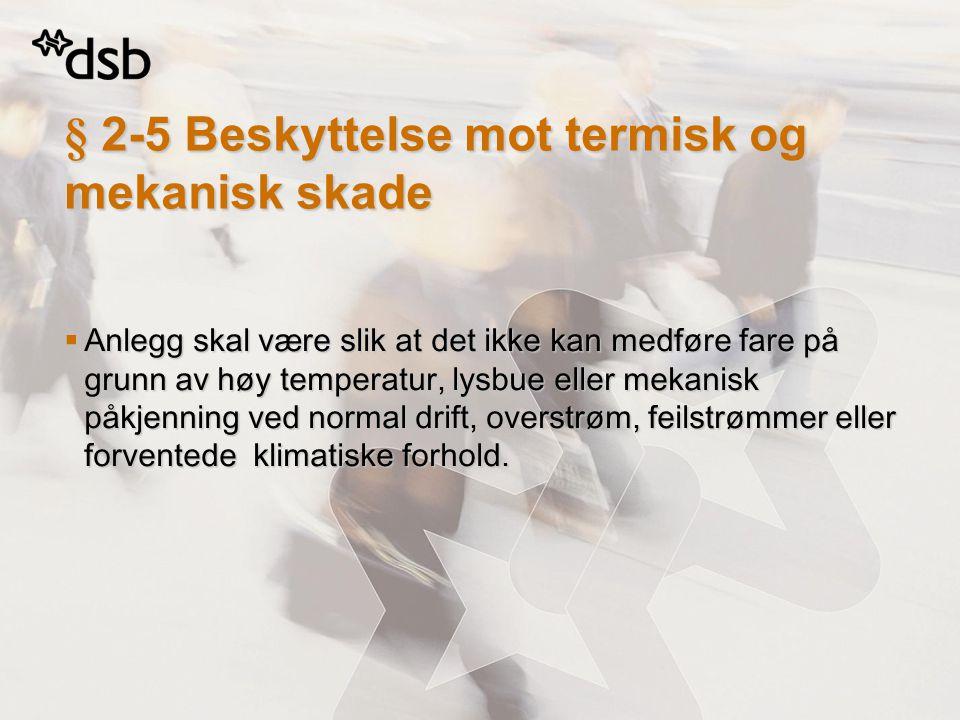 § 2-5 Beskyttelse mot termisk og mekanisk skade  Anlegg skal være slik at det ikke kan medføre fare på grunn av høy temperatur, lysbue eller mekanisk