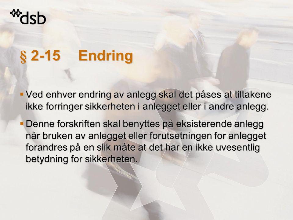§ 2-15Endring  Ved enhver endring av anlegg skal det påses at tiltakene ikke forringer sikkerheten i anlegget eller i andre anlegg.  Denne forskrift