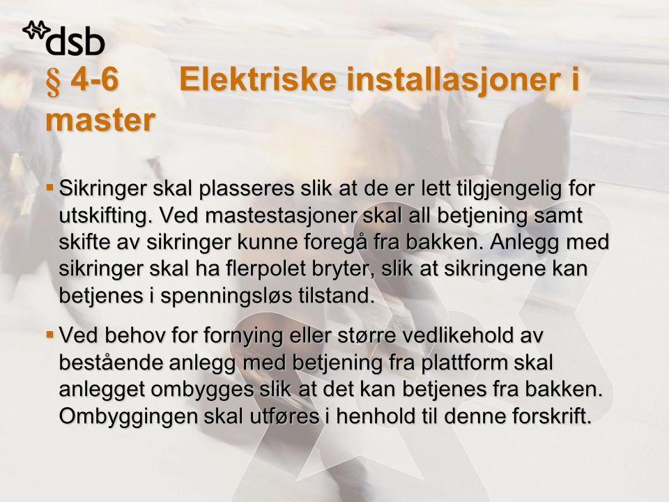 § 4-6Elektriske installasjoner i master  Sikringer skal plasseres slik at de er lett tilgjengelig for utskifting. Ved mastestasjoner skal all betjeni