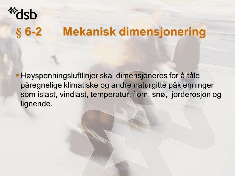 § 6-2Mekanisk dimensjonering  Høyspenningsluftlinjer skal dimensjoneres for å tåle påregnelige klimatiske og andre naturgitte påkjenninger som islast
