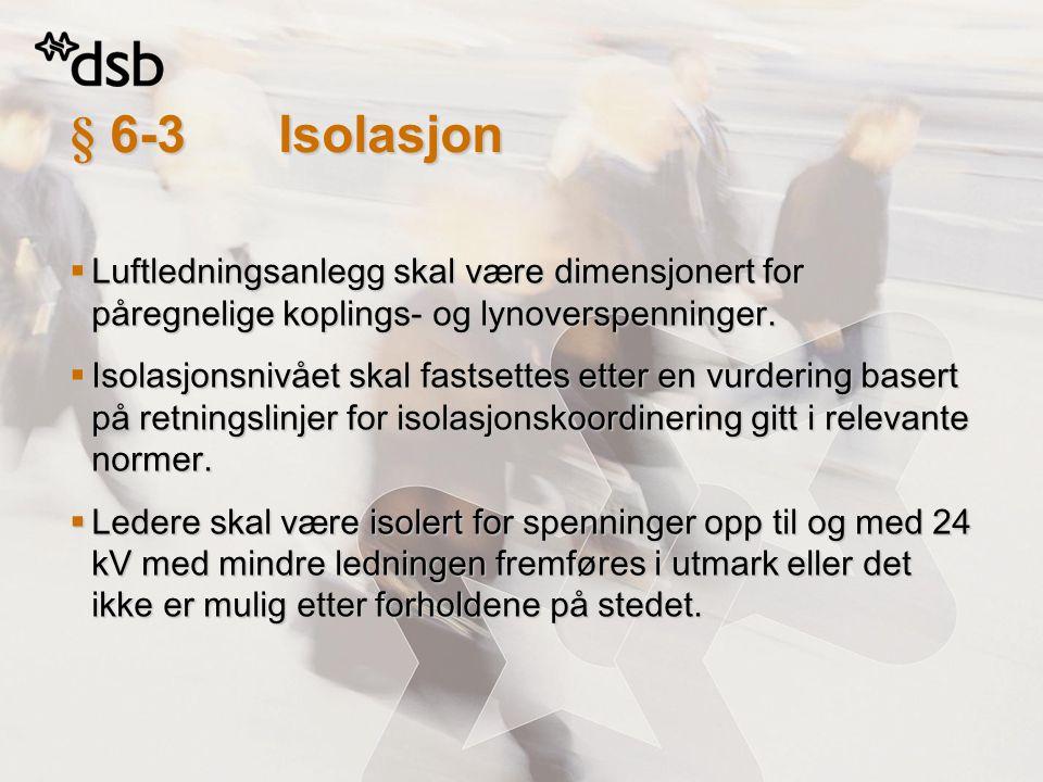 § 6-3 Isolasjon  Luftledningsanlegg skal være dimensjonert for påregnelige koplings- og lynoverspenninger.  Isolasjonsnivået skal fastsettes etter e