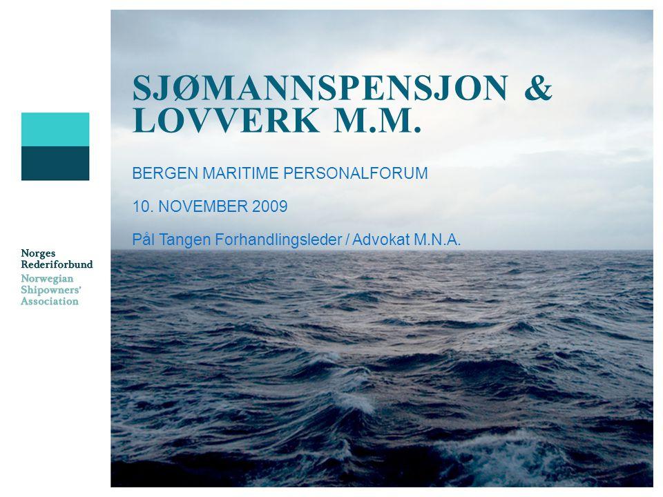 SJØMANNSPENSJON & LOVVERK M.M. BERGEN MARITIME PERSONALFORUM 10. NOVEMBER 2009 Pål Tangen Forhandlingsleder / Advokat M.N.A.