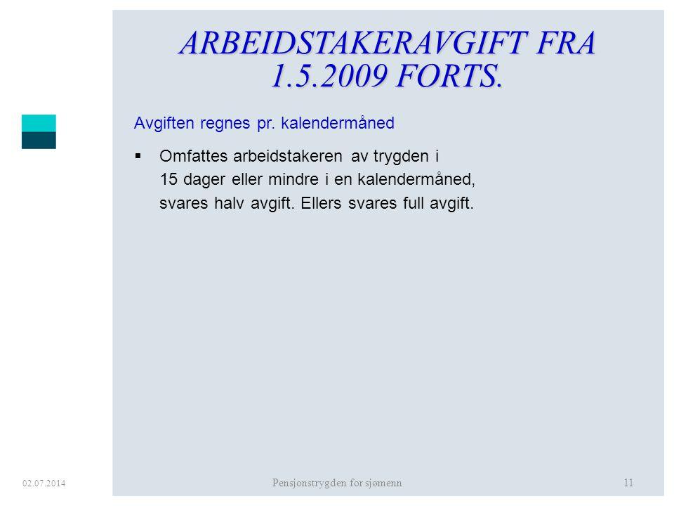 02.07.2014 Pensjonstrygden for sjømenn11 ARBEIDSTAKERAVGIFT FRA 1.5.2009 FORTS. Avgiften regnes pr. kalendermåned  Omfattes arbeidstakeren av trygden