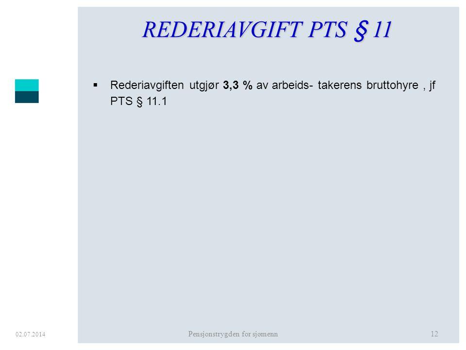02.07.2014 Pensjonstrygden for sjømenn12 REDERIAVGIFT PTS § 11  Rederiavgiften utgjør 3,3 % av arbeids- takerens bruttohyre, jf PTS § 11.1