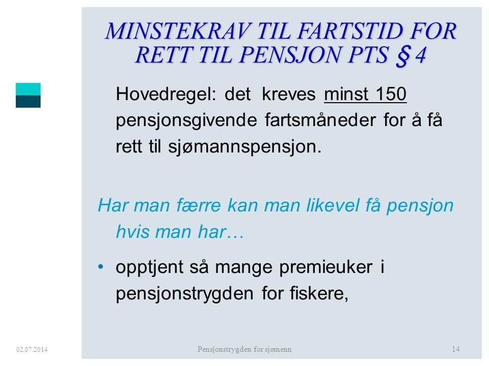 02.07.2014 Pensjonstrygden for sjømenn14 MINSTEKRAV TIL FARTSTID FOR RETT TIL PENSJON PTS § 4 Hovedregel: det kreves minst 150 pensjonsgivende fartsmå